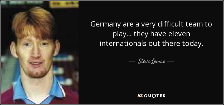 Germany are a very difficult team to play... they have eleven internationals out there today. - Steve Lomas