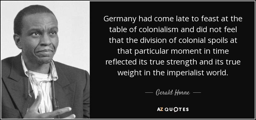 Germany had come late to feast at the table of colonialism and did not feel that the division of colonial spoils at that particular moment in time reflected its true strength and its true weight in the imperialist world. - Gerald Horne