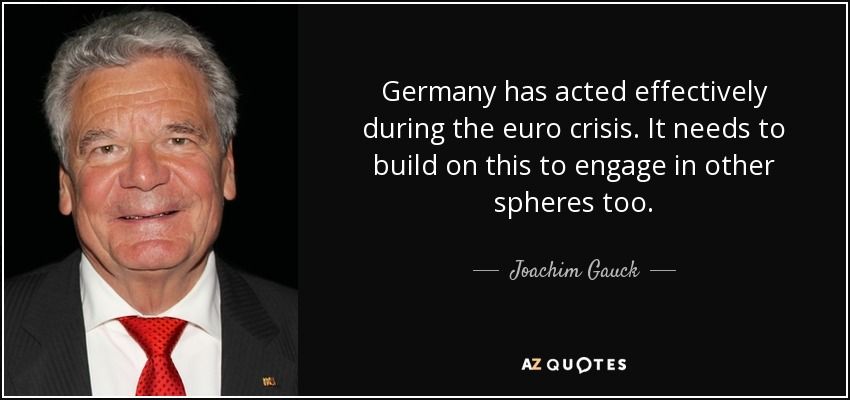 Germany has acted effectively during the euro crisis. It needs to build on this to engage in other spheres too. - Joachim Gauck