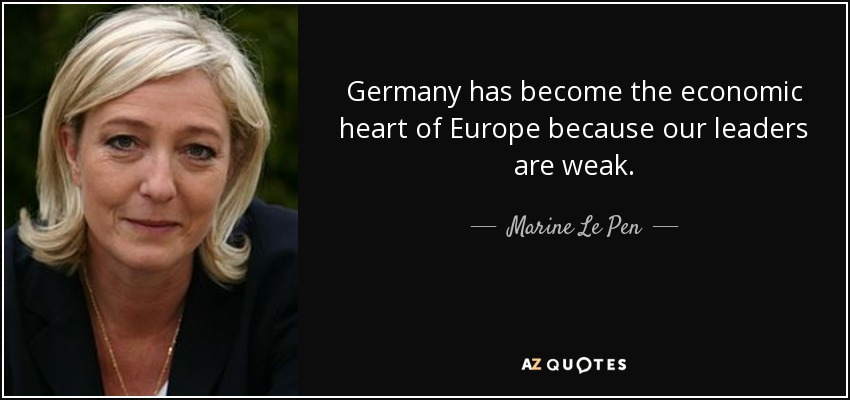 Germany has become the economic heart of Europe because our leaders are weak. - Marine Le Pen