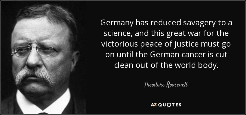 Germany has reduced savagery to a science, and this great war for the victorious peace of justice must go on until the German cancer is cut clean out of the world body. - Theodore Roosevelt