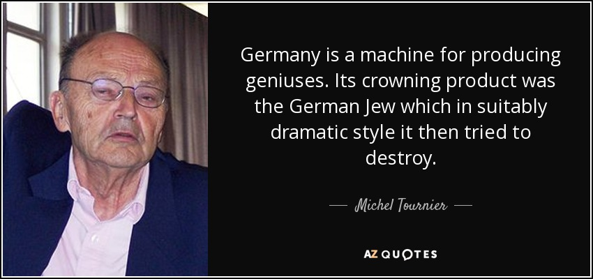 Germany is a machine for producing geniuses. Its crowning product was the German Jew which in suitably dramatic style it then tried to destroy. - Michel Tournier