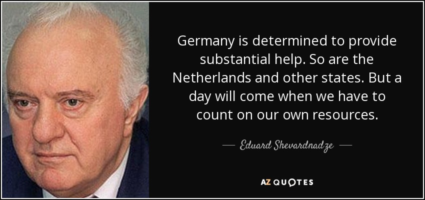 Germany is determined to provide substantial help. So are the Netherlands and other states. But a day will come when we have to count on our own resources. - Eduard Shevardnadze