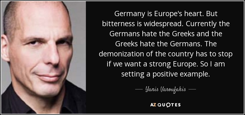 Germany is Europe's heart. But bitterness is widespread. Currently the Germans hate the Greeks and the Greeks hate the Germans. The demonization of the country has to stop if we want a strong Europe. So I am setting a positive example. - Yanis Varoufakis