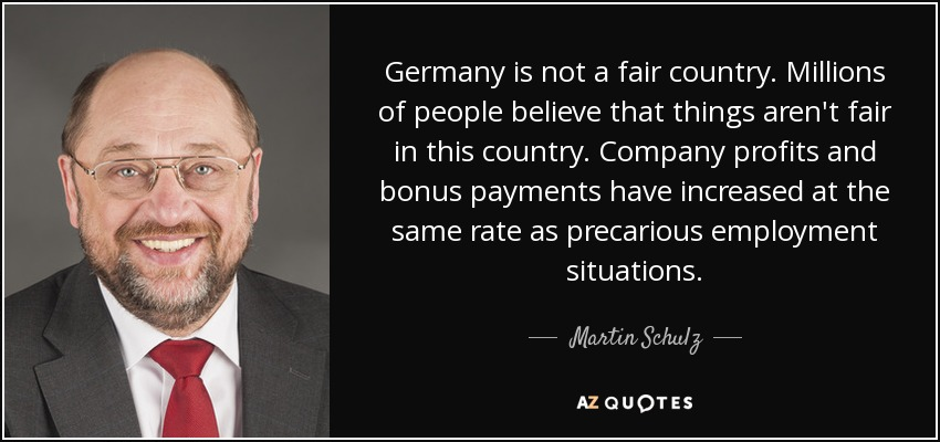 Germany is not a fair country. Millions of people believe that things aren't fair in this country. Company profits and bonus payments have increased at the same rate as precarious employment situations. - Martin Schulz