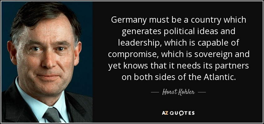 Germany must be a country which generates political ideas and leadership, which is capable of compromise, which is sovereign and yet knows that it needs its partners on both sides of the Atlantic. - Horst Kohler