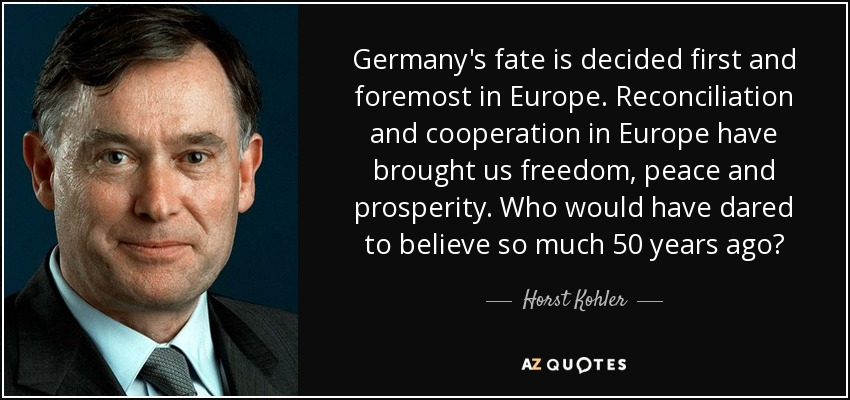 Germany's fate is decided first and foremost in Europe. Reconciliation and cooperation in Europe have brought us freedom, peace and prosperity. Who would have dared to believe so much 50 years ago? - Horst Kohler