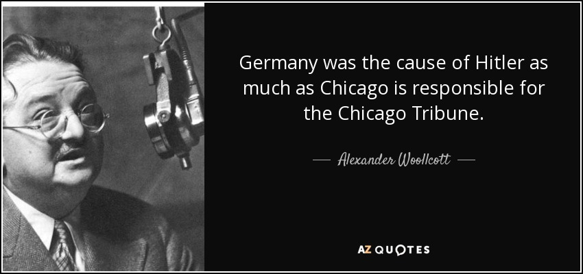Germany was the cause of Hitler as much as Chicago is responsible for the Chicago Tribune. - Alexander Woollcott