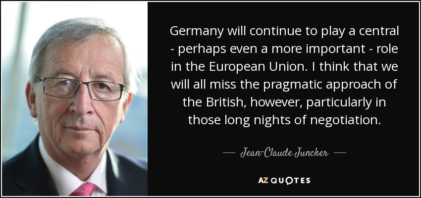 Germany will continue to play a central - perhaps even a more important - role in the European Union. I think that we will all miss the pragmatic approach of the British, however, particularly in those long nights of negotiation. - Jean-Claude Juncker