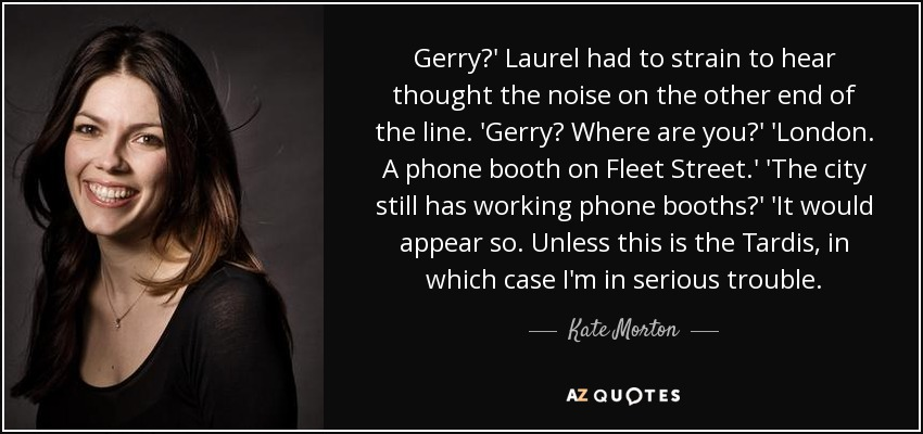 Gerry?' Laurel had to strain to hear thought the noise on the other end of the line. 'Gerry? Where are you?' 'London. A phone booth on Fleet Street.' 'The city still has working phone booths?' 'It would appear so. Unless this is the Tardis, in which case I'm in serious trouble. - Kate Morton