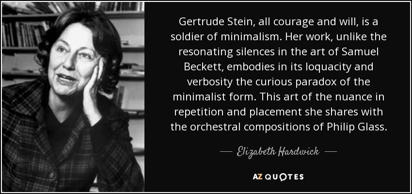 Gertrude Stein, all courage and will, is a soldier of minimalism. Her work, unlike the resonating silences in the art of Samuel Beckett, embodies in its loquacity and verbosity the curious paradox of the minimalist form. This art of the nuance in repetition and placement she shares with the orchestral compositions of Philip Glass. - Elizabeth Hardwick