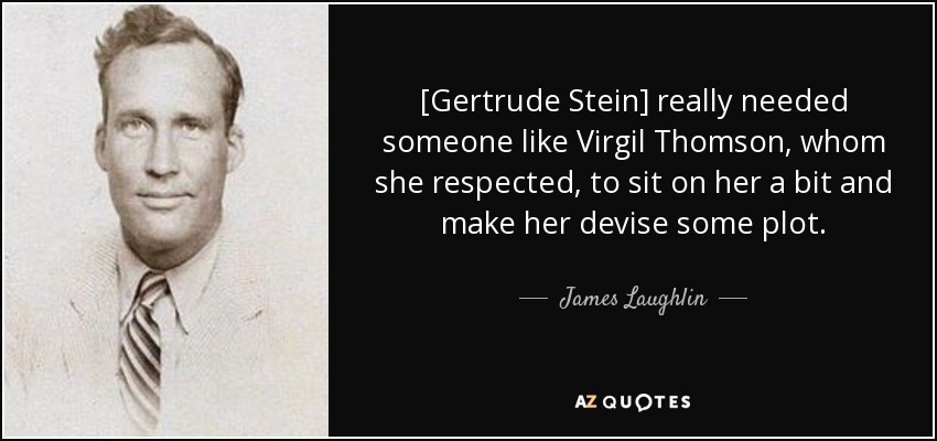 [Gertrude Stein] really needed someone like Virgil Thomson, whom she respected, to sit on her a bit and make her devise some plot. - James Laughlin