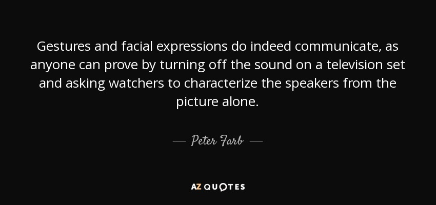 Gestures and facial expressions do indeed communicate, as anyone can prove by turning off the sound on a television set and asking watchers to characterize the speakers from the picture alone. - Peter Farb