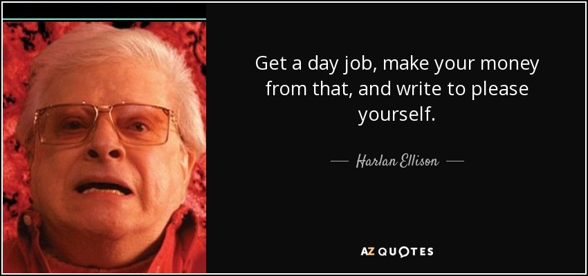 Get a day job, make your money from that, and write to please yourself. - Harlan Ellison