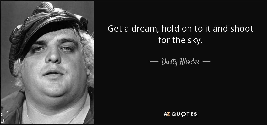 Get a dream, hold on to it and shoot for the sky. - Dusty Rhodes