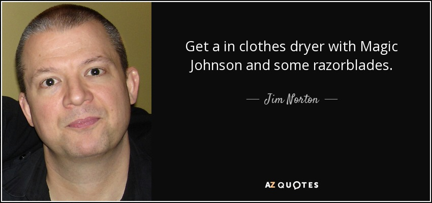 Get a in clothes dryer with Magic Johnson and some razorblades. - Jim Norton