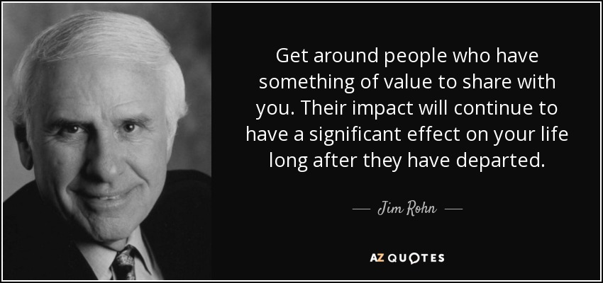 Get around people who have something of value to share with you. Their impact will continue to have a significant effect on your life long after they have departed. - Jim Rohn