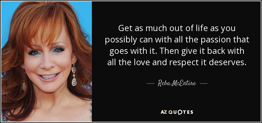 Get as much out of life as you possibly can with all the passion that goes with it. Then give it back with all the love and respect it deserves. - Reba McEntire