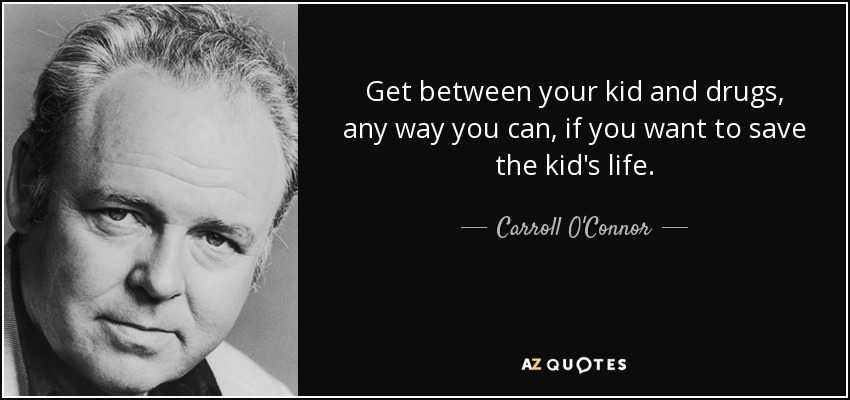 Get between your kid and drugs, any way you can, if you want to save the kid's life. - Carroll O'Connor