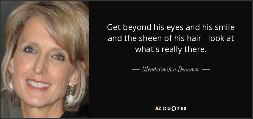 Get beyond his eyes and his smile and the sheen of his hair - look at what's really there. - Wendelin Van Draanen