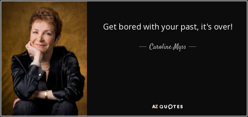 Get bored with your past, it's over! - Caroline Myss