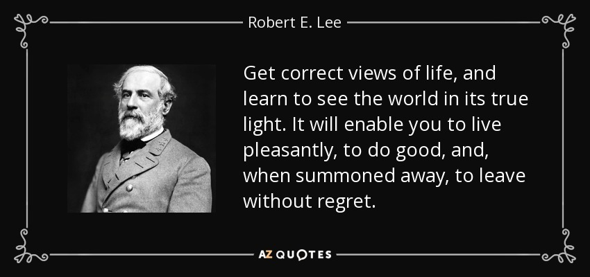 Get correct views of life, and learn to see the world in its true light. It will enable you to live pleasantly, to do good, and, when summoned away, to leave without regret. - Robert E. Lee