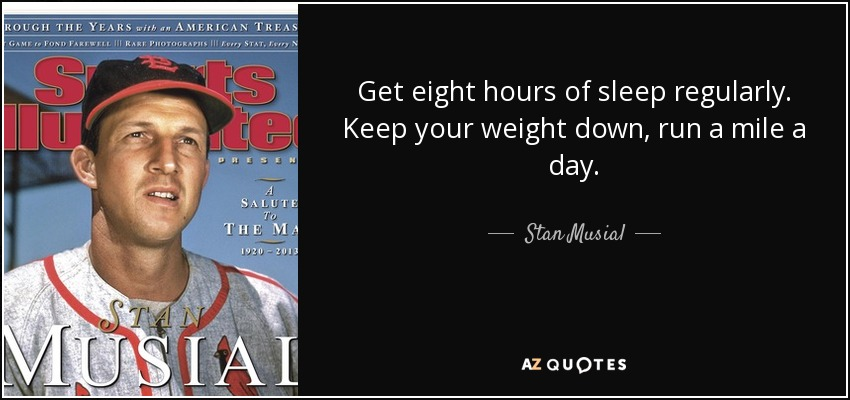 Get eight hours of sleep regularly. Keep your weight down, run a mile a day. - Stan Musial