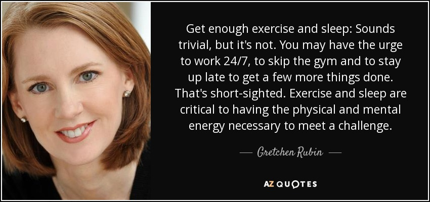 Get enough exercise and sleep: Sounds trivial, but it's not. You may have the urge to work 24/7, to skip the gym and to stay up late to get a few more things done. That's short-sighted. Exercise and sleep are critical to having the physical and mental energy necessary to meet a challenge. - Gretchen Rubin