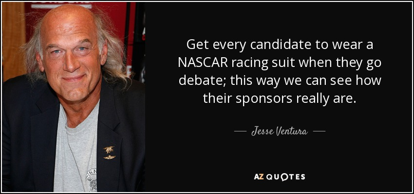 Get every candidate to wear a NASCAR racing suit when they go debate; this way we can see how their sponsors really are. - Jesse Ventura