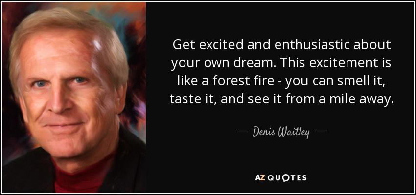 Get excited and enthusiastic about your own dream. This excitement is like a forest fire - you can smell it, taste it, and see it from a mile away. - Denis Waitley