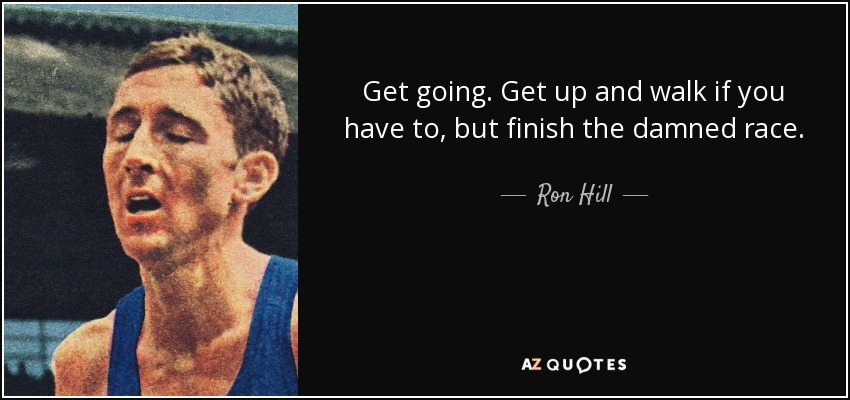 Get going. Get up and walk if you have to, but finish the damned race. - Ron Hill