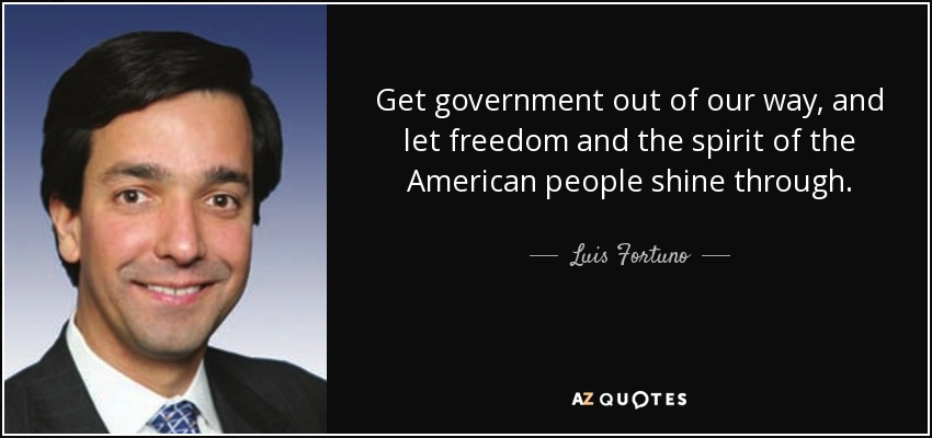 Get government out of our way, and let freedom and the spirit of the American people shine through. - Luis Fortuno