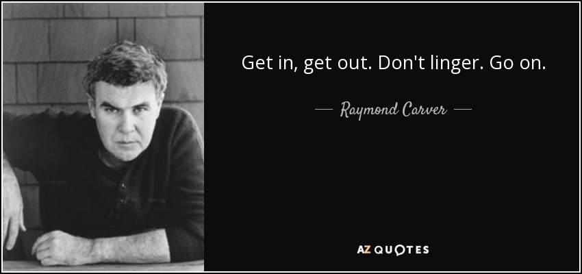 Get in, get out. Don't linger. Go on. - Raymond Carver