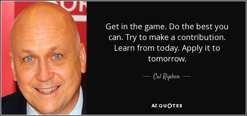 Get in the game. Do the best you can. Try to make a contribution. Learn from today. Apply it to tomorrow. - Cal Ripken, Jr.