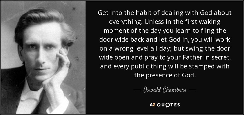 Get into the habit of dealing with God about everything. Unless in the first waking moment of the day you learn to fling the door wide back and let God in, you will work on a wrong level all day; but swing the door wide open and pray to your Father in secret, and every public thing will be stamped with the presence of God. - Oswald Chambers
