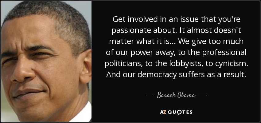 Get involved in an issue that you're passionate about. It almost doesn't matter what it is ... We give too much of our power away, to the professional politicians, to the lobbyists, to cynicism. And our democracy suffers as a result. - Barack Obama