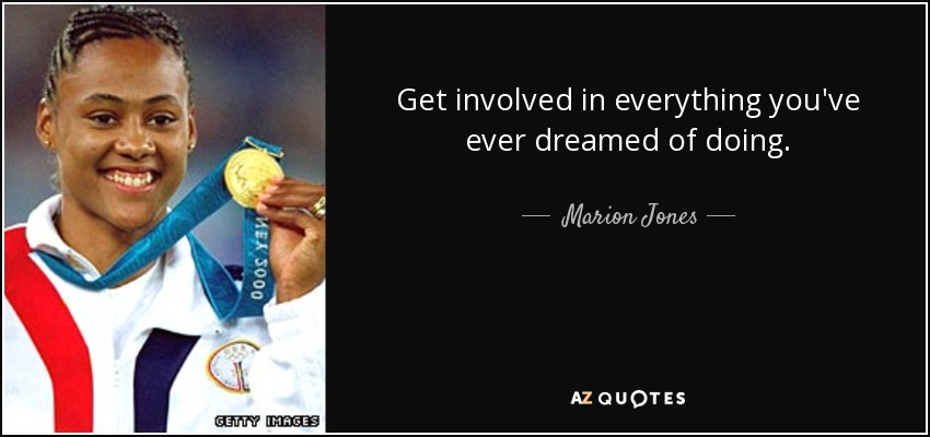 Get involved in everything you've ever dreamed of doing. - Marion Jones