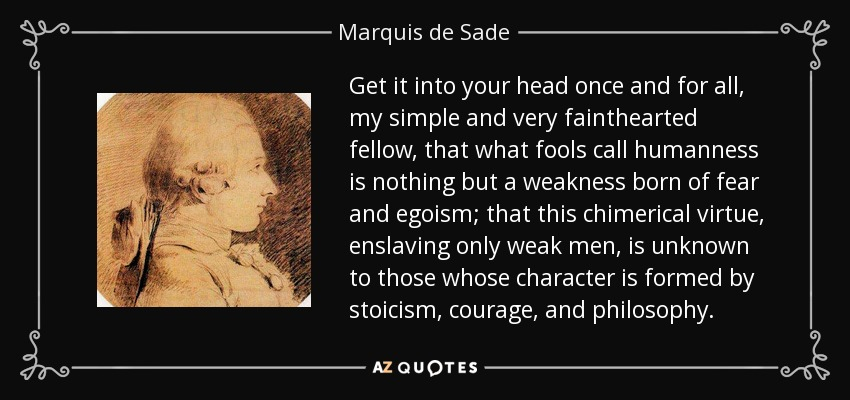 Get it into your head once and for all, my simple and very fainthearted fellow, that what fools call humanness is nothing but a weakness born of fear and egoism; that this chimerical virtue, enslaving only weak men, is unknown to those whose character is formed by stoicism, courage, and philosophy. - Marquis de Sade