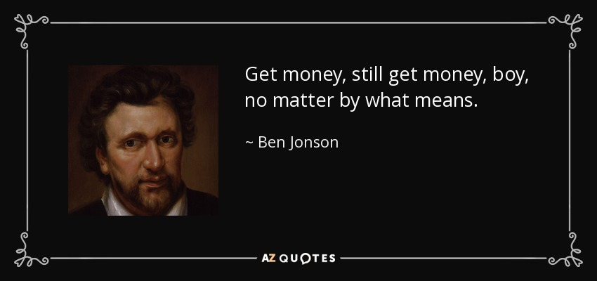 Get money, still get money, boy, no matter by what means. - Ben Jonson