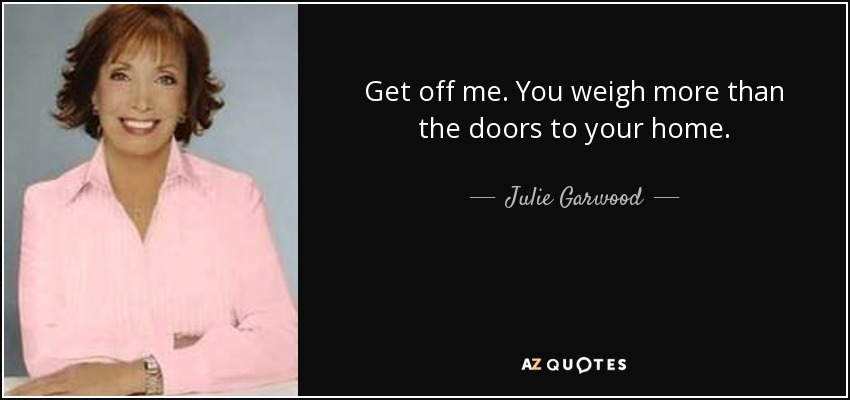 Get off me. You weigh more than the doors to your home. - Julie Garwood