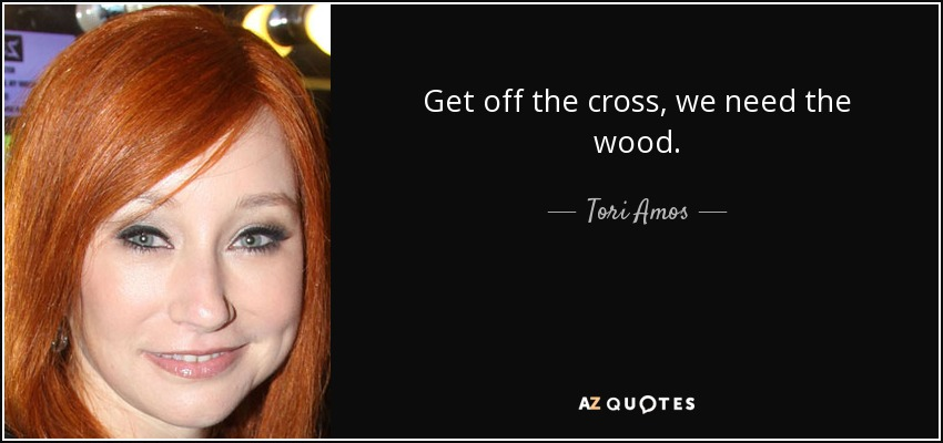 Get off the cross, we need the wood. - Tori Amos
