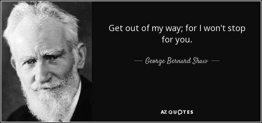 Get out of my way; for I won't stop for you. - George Bernard Shaw