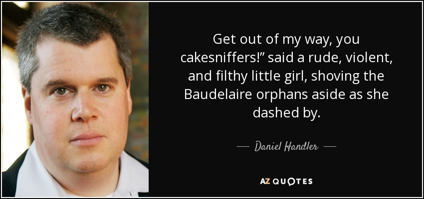 "Get out of my way, you cakesniffers!"" said a rude, violent, and filthy little girl, shoving the Baudelaire orphans aside as she dashed by. - Daniel Handler"