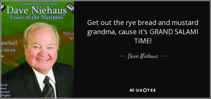Get out the rye bread and mustard grandma, cause it's GRAND SALAMI TIME! - Dave Niehaus