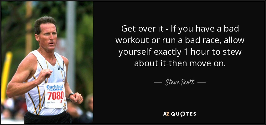 Get over it - If you have a bad workout or run a bad race, allow yourself exactly 1 hour to stew about it-then move on. - Steve Scott