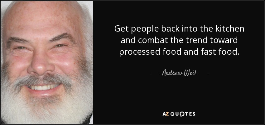 Get people back into the kitchen and combat the trend toward processed food and fast food. - Andrew Weil