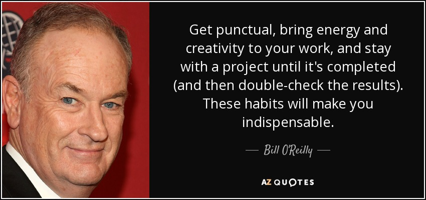 Get punctual, bring energy and creativity to your work, and stay with a project until it's completed (and then double-check the results). These habits will make you indispensable. - Bill O'Reilly