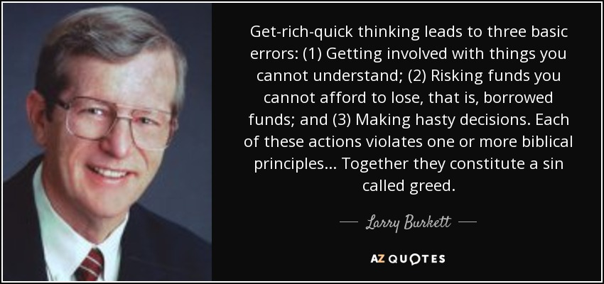 Get-rich-quick thinking leads to three basic errors: (1) Getting involved with things you cannot understand; (2) Risking funds you cannot afford to lose, that is, borrowed funds; and (3) Making hasty decisions. Each of these actions violates one or more biblical principles... Together they constitute a sin called greed. - Larry Burkett