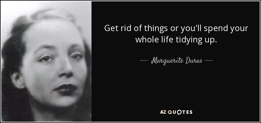 Get rid of things or you'll spend your whole life tidying up. - Marguerite Duras