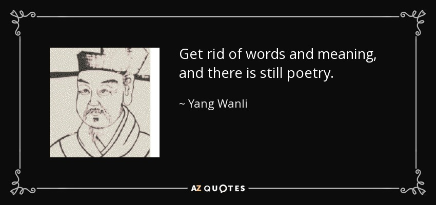 Get rid of words and meaning, and there is still poetry. - Yang Wanli